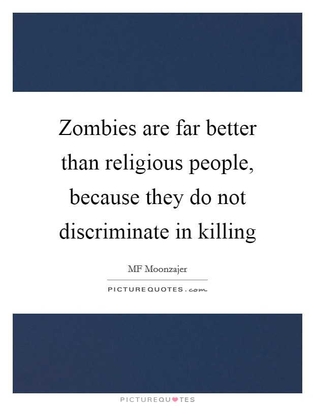 Zombies are far better than religious people, because they do not discriminate in killing Picture Quote #1