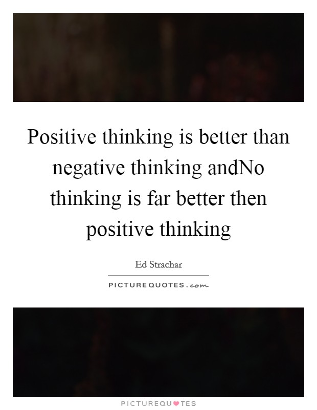 Positive thinking is better than negative thinking andNo thinking is far better then positive thinking Picture Quote #1