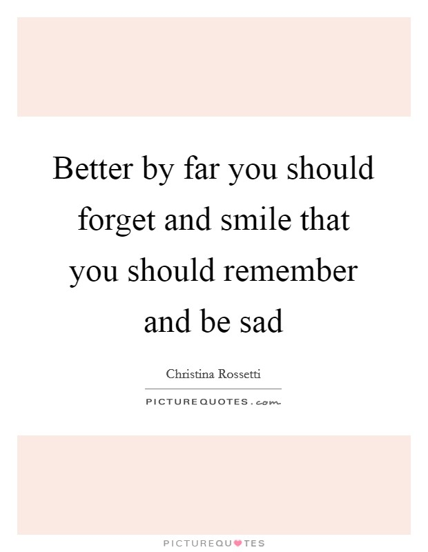 Better by far you should forget and smile that you should remember and be sad Picture Quote #1