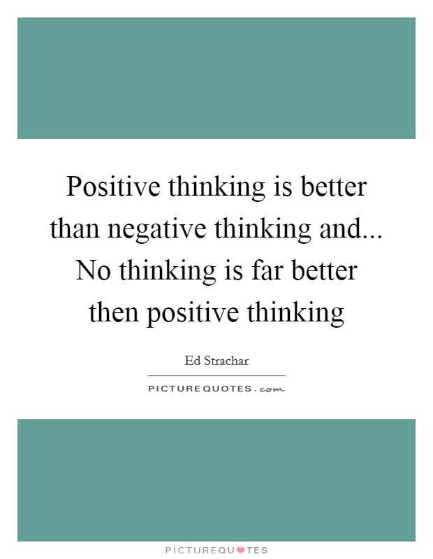 Positive thinking is better than negative thinking and... No thinking is far better then positive thinking Picture Quote #1