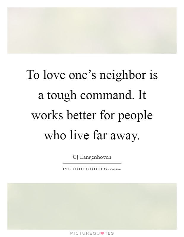 To love one's neighbor is a tough command. It works better for people who live far away Picture Quote #1