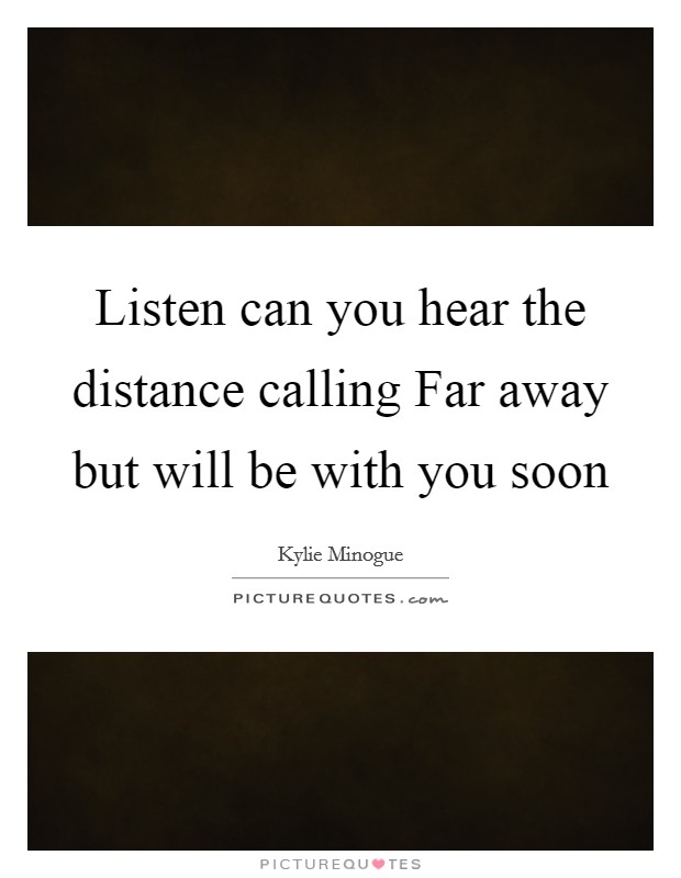 Listen can you hear the distance calling Far away but will be with you soon Picture Quote #1