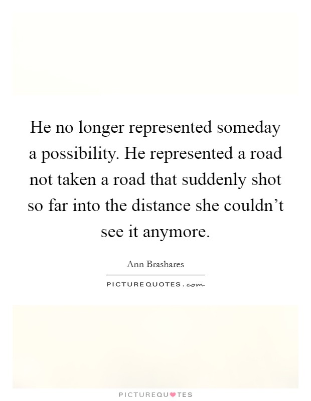 He no longer represented someday a possibility. He represented a road not taken a road that suddenly shot so far into the distance she couldn't see it anymore Picture Quote #1