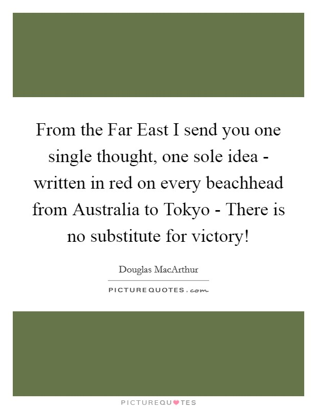 From the Far East I send you one single thought, one sole idea - written in red on every beachhead from Australia to Tokyo - There is no substitute for victory! Picture Quote #1