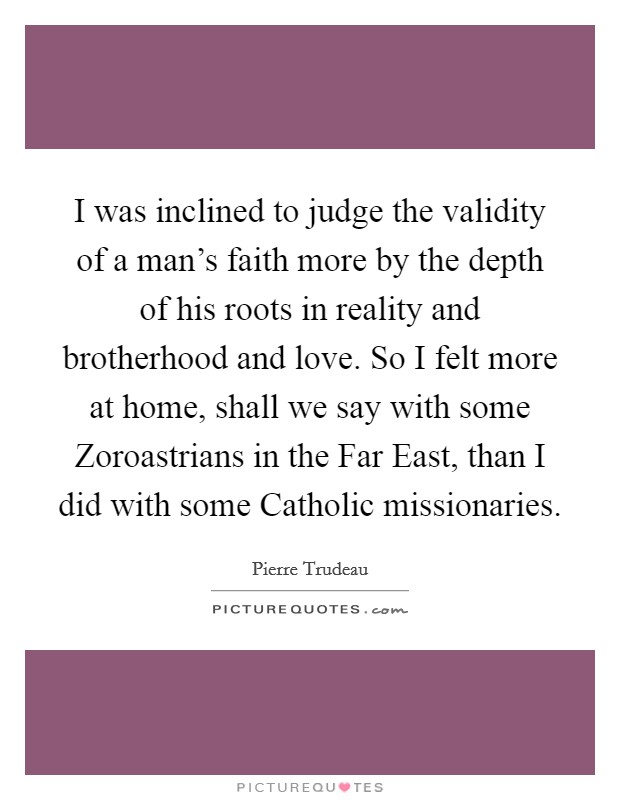 I was inclined to judge the validity of a man's faith more by the depth of his roots in reality and brotherhood and love. So I felt more at home, shall we say with some Zoroastrians in the Far East, than I did with some Catholic missionaries Picture Quote #1