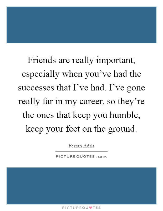 Friends are really important, especially when you've had the successes that I've had. I've gone really far in my career, so they're the ones that keep you humble, keep your feet on the ground Picture Quote #1