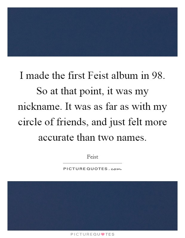 I made the first Feist album in  98. So at that point, it was my nickname. It was as far as with my circle of friends, and just felt more accurate than two names Picture Quote #1