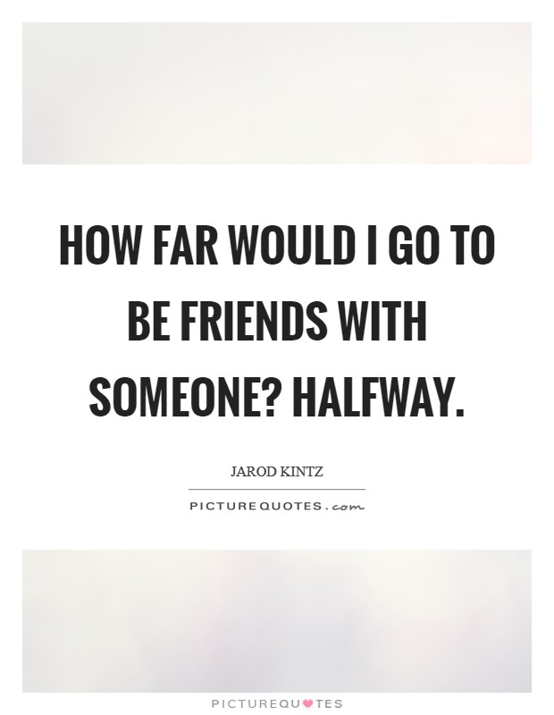How far would I go to be friends with someone? Halfway Picture Quote #1