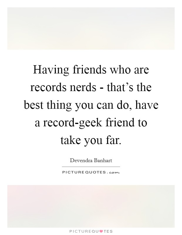 Having friends who are records nerds - that's the best thing you can do, have a record-geek friend to take you far Picture Quote #1