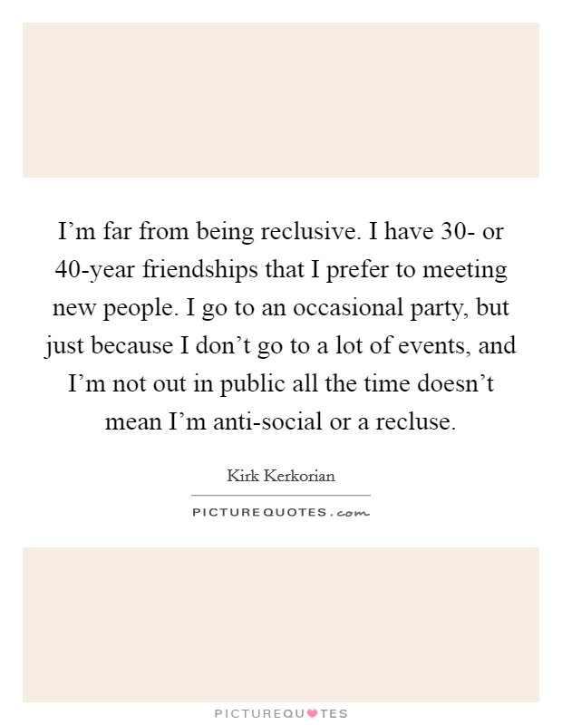 I'm far from being reclusive. I have 30- or 40-year friendships that I prefer to meeting new people. I go to an occasional party, but just because I don't go to a lot of events, and I'm not out in public all the time doesn't mean I'm anti-social or a recluse Picture Quote #1