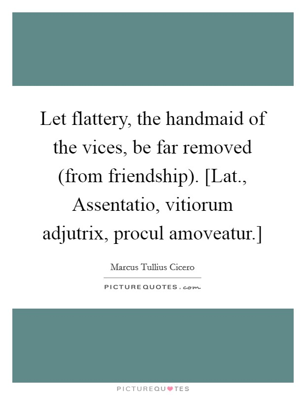 Let flattery, the handmaid of the vices, be far removed (from friendship). [Lat., Assentatio, vitiorum adjutrix, procul amoveatur.] Picture Quote #1