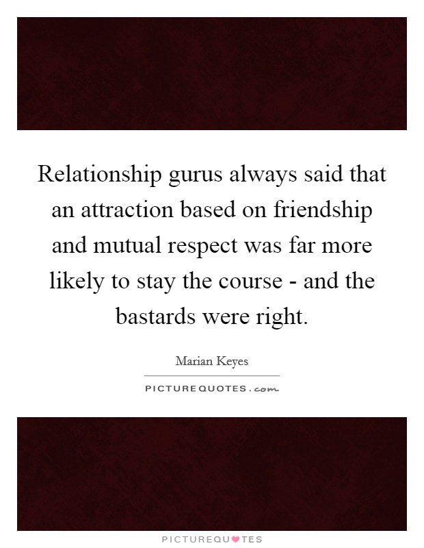 Relationship gurus always said that an attraction based on friendship and mutual respect was far more likely to stay the course - and the bastards were right Picture Quote #1