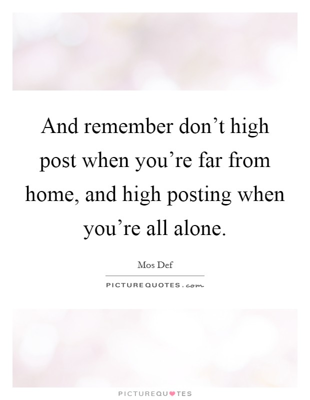 And remember don't high post when you're far from home, and high posting when you're all alone Picture Quote #1