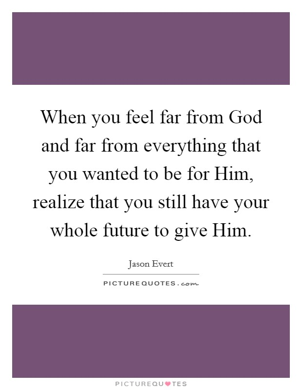 When you feel far from God and far from everything that you wanted to be for Him, realize that you still have your whole future to give Him Picture Quote #1