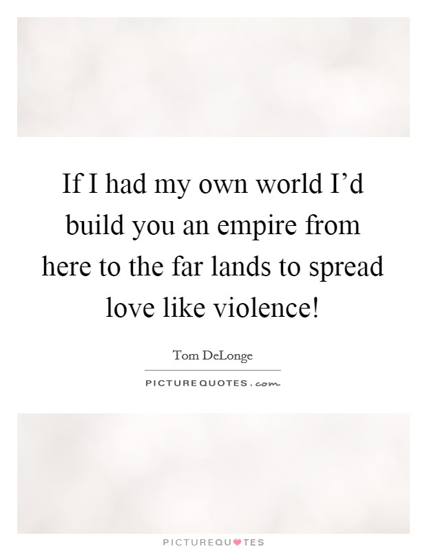 If I had my own world I'd build you an empire from here to the far lands to spread love like violence! Picture Quote #1