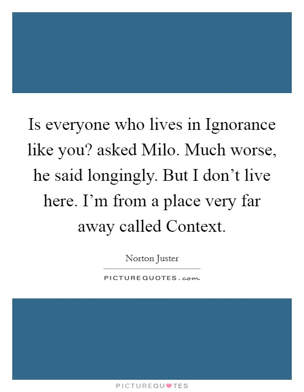 Is everyone who lives in Ignorance like you? asked Milo. Much worse, he said longingly. But I don't live here. I'm from a place very far away called Context Picture Quote #1