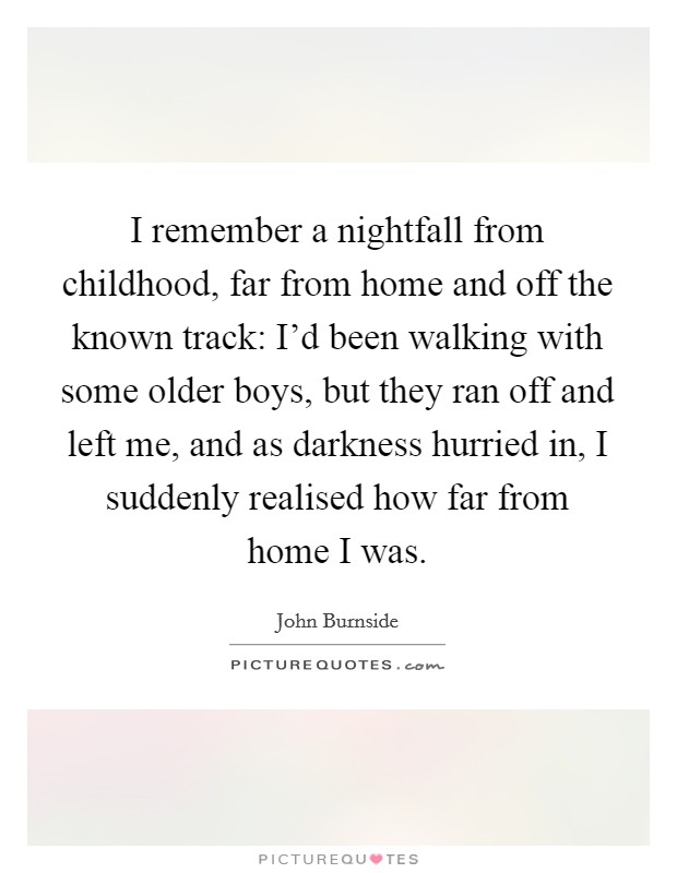 I remember a nightfall from childhood, far from home and off the known track: I'd been walking with some older boys, but they ran off and left me, and as darkness hurried in, I suddenly realised how far from home I was Picture Quote #1
