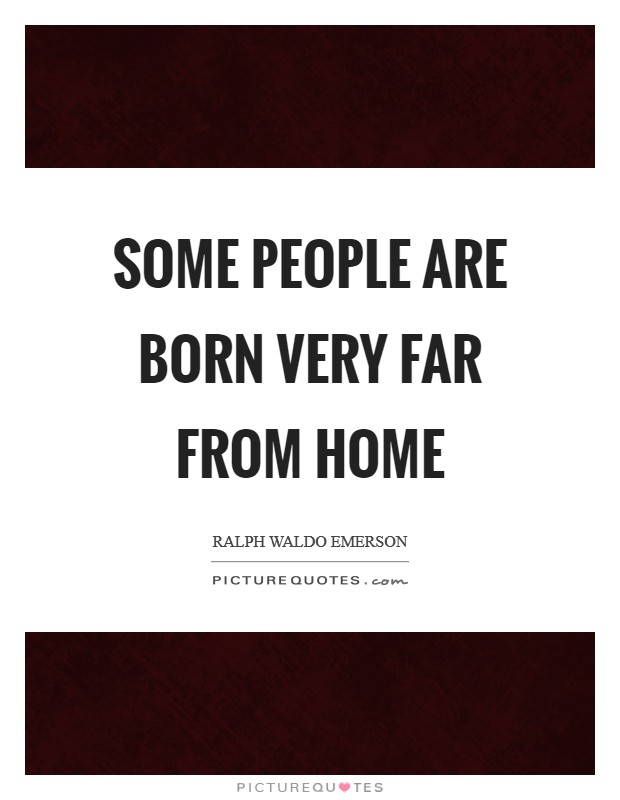 Some people are born very far from home Picture Quote #1