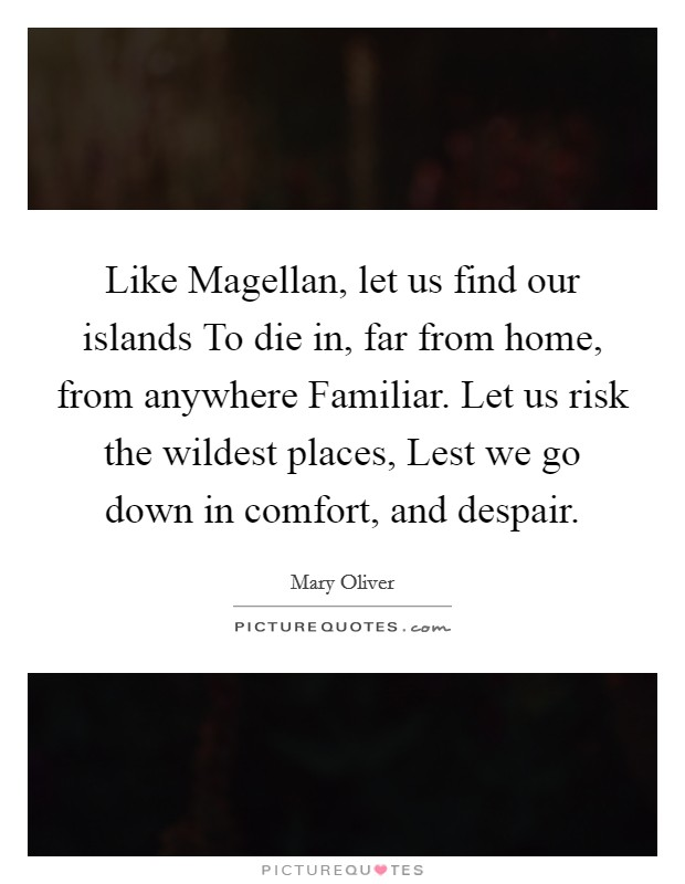 Like Magellan, let us find our islands To die in, far from home, from anywhere Familiar. Let us risk the wildest places, Lest we go down in comfort, and despair Picture Quote #1
