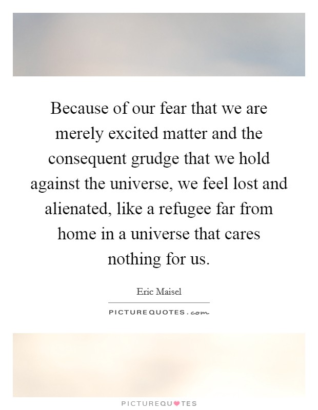 Because of our fear that we are merely excited matter and the consequent grudge that we hold against the universe, we feel lost and alienated, like a refugee far from home in a universe that cares nothing for us Picture Quote #1