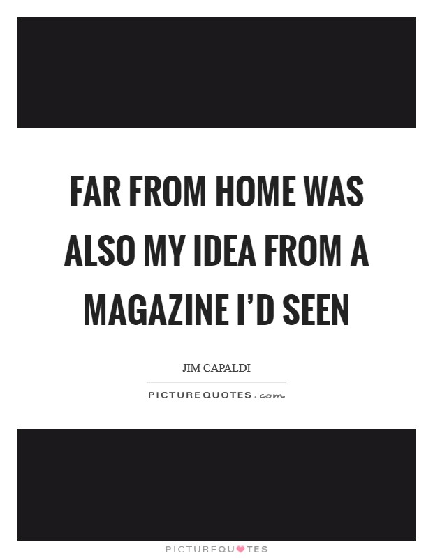 Far From Home was also my idea from a magazine I'd seen Picture Quote #1