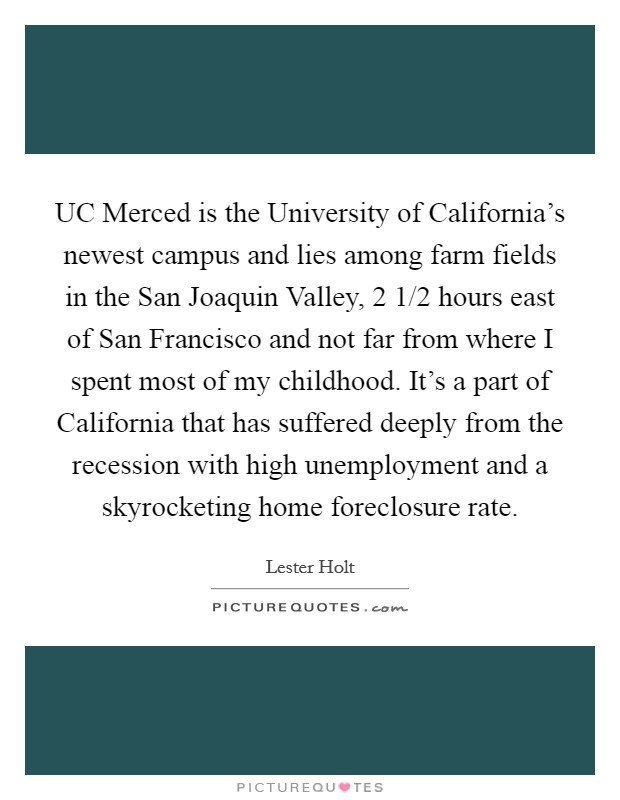 UC Merced is the University of California's newest campus and lies among farm fields in the San Joaquin Valley, 2 1/2 hours east of San Francisco and not far from where I spent most of my childhood. It's a part of California that has suffered deeply from the recession with high unemployment and a skyrocketing home foreclosure rate. Picture Quote #1