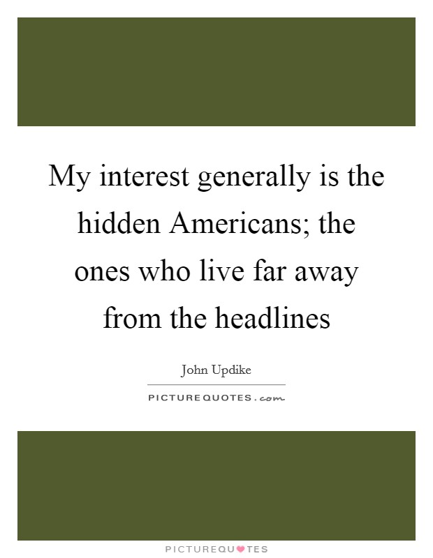 My interest generally is the hidden Americans; the ones who live far away from the headlines Picture Quote #1