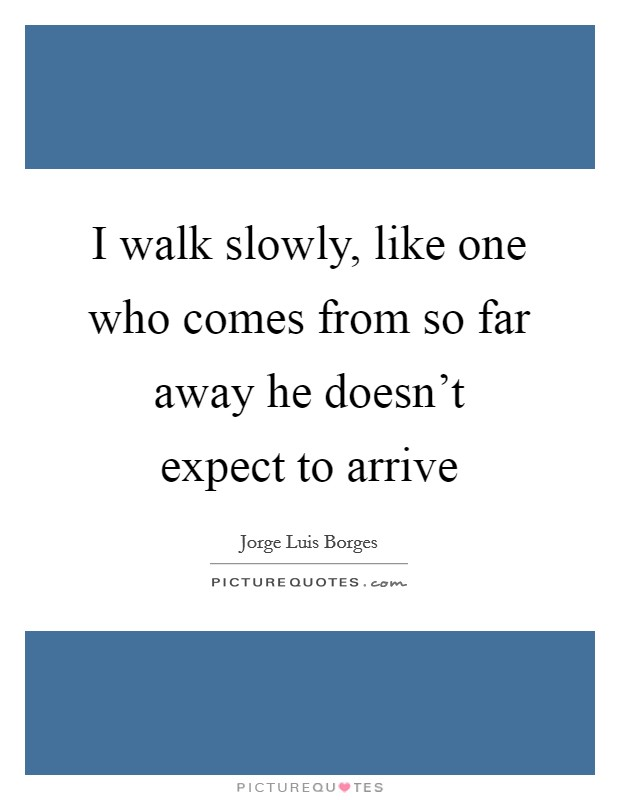 I walk slowly, like one who comes from so far away he doesn't expect to arrive Picture Quote #1