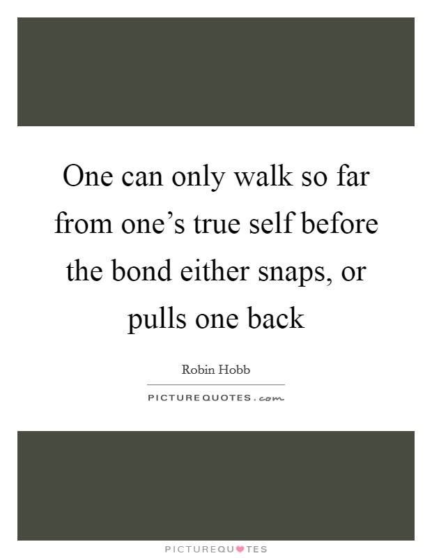 One can only walk so far from one's true self before the bond either snaps, or pulls one back Picture Quote #1