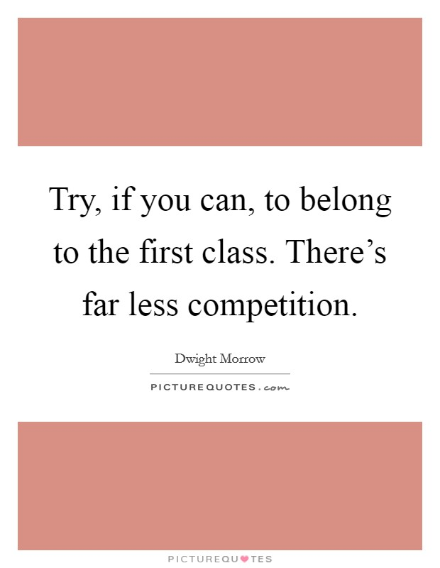 Try, if you can, to belong to the first class. There's far less competition Picture Quote #1