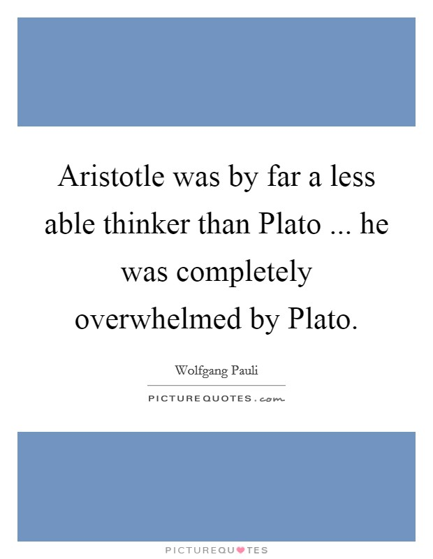 Aristotle was by far a less able thinker than Plato ... he was completely overwhelmed by Plato Picture Quote #1