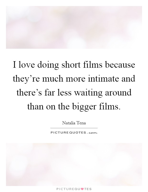 I love doing short films because they're much more intimate and there's far less waiting around than on the bigger films Picture Quote #1