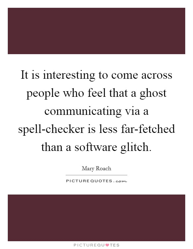 It is interesting to come across people who feel that a ghost communicating via a spell-checker is less far-fetched than a software glitch Picture Quote #1