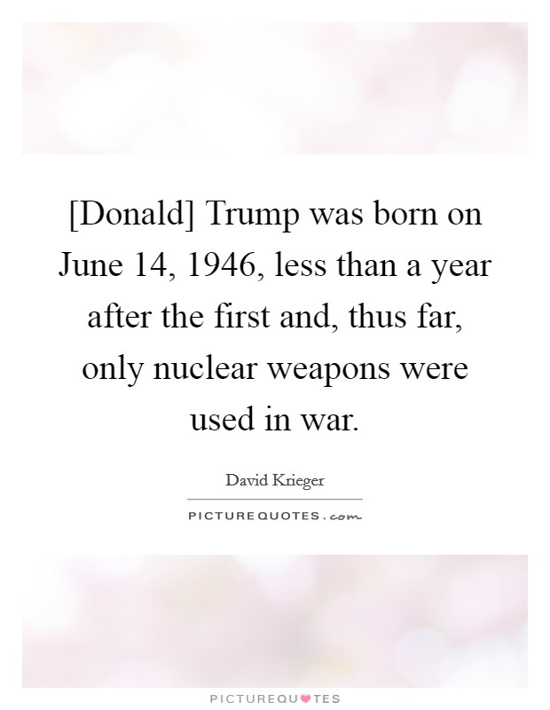 [Donald] Trump was born on June 14, 1946, less than a year after the first and, thus far, only nuclear weapons were used in war Picture Quote #1