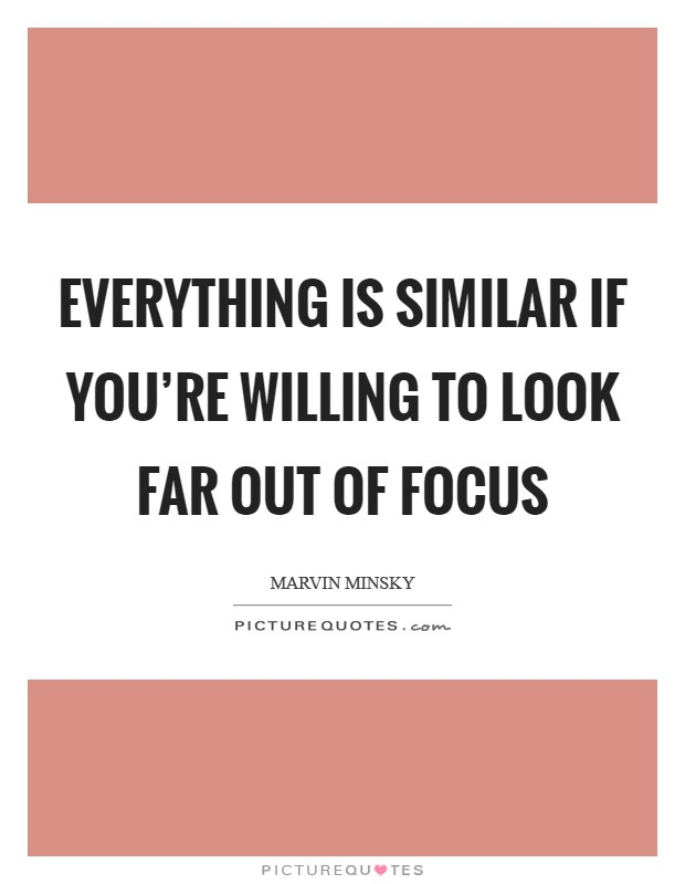 Everything is similar if you're willing to look far out of focus Picture Quote #1