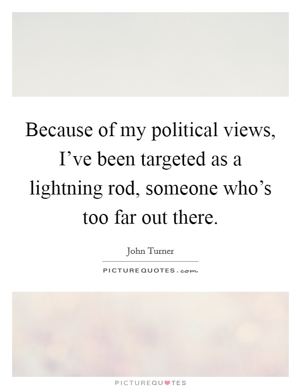 Because of my political views, I've been targeted as a lightning rod, someone who's too far out there Picture Quote #1