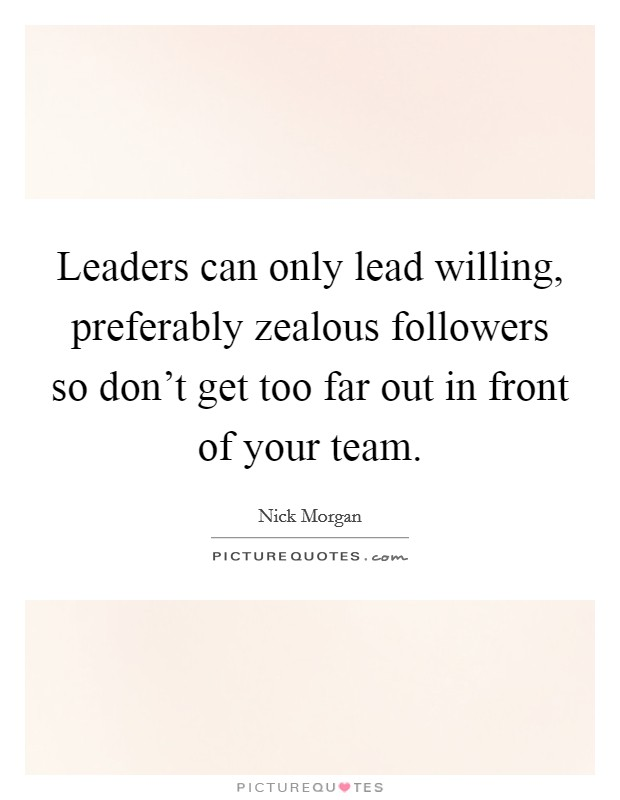 Leaders can only lead willing, preferably zealous followers so don't get too far out in front of your team Picture Quote #1