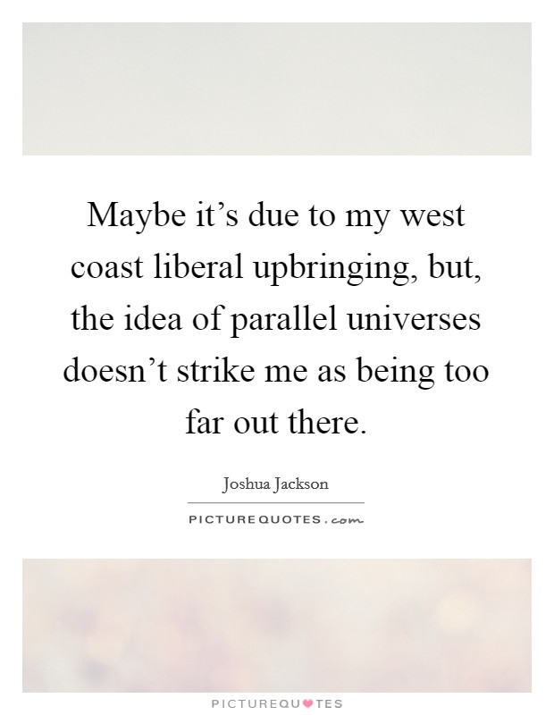 Maybe it's due to my west coast liberal upbringing, but, the idea of parallel universes doesn't strike me as being too far out there Picture Quote #1