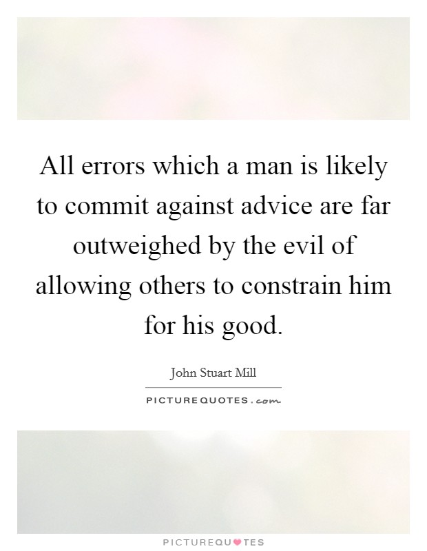All errors which a man is likely to commit against advice are far outweighed by the evil of allowing others to constrain him for his good Picture Quote #1