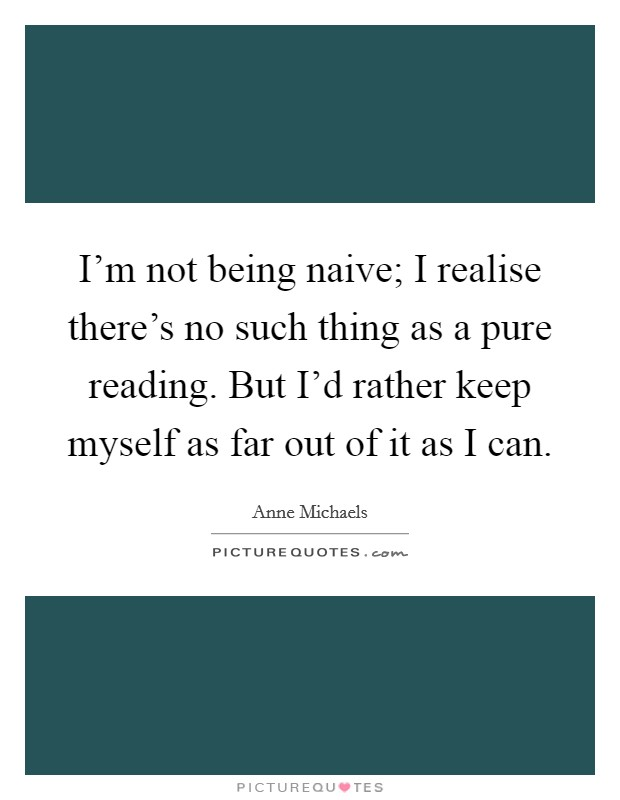 I'm not being naive; I realise there's no such thing as a pure reading. But I'd rather keep myself as far out of it as I can Picture Quote #1