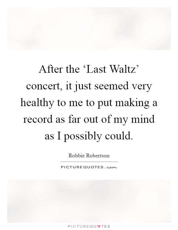 After the 'Last Waltz' concert, it just seemed very healthy to me to put making a record as far out of my mind as I possibly could Picture Quote #1
