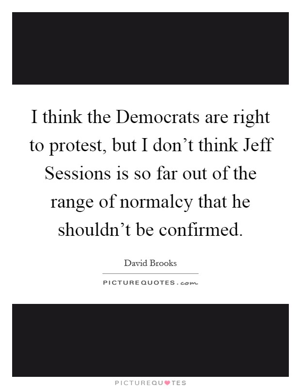 I think the Democrats are right to protest, but I don't think Jeff Sessions is so far out of the range of normalcy that he shouldn't be confirmed Picture Quote #1