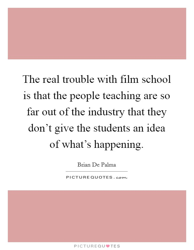 The real trouble with film school is that the people teaching are so far out of the industry that they don't give the students an idea of what's happening Picture Quote #1