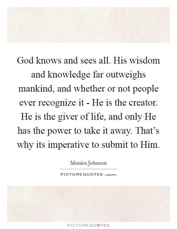 God knows and sees all. His wisdom and knowledge far outweighs mankind, and whether or not people ever recognize it - He is the creator. He is the giver of life, and only He has the power to take it away. That's why its imperative to submit to Him Picture Quote #1