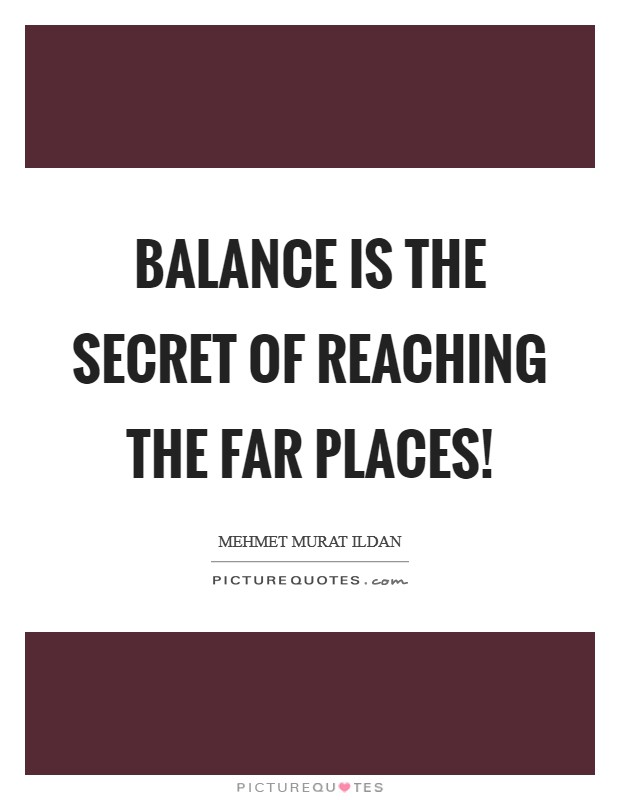 Balance is the secret of reaching the far places! Picture Quote #1