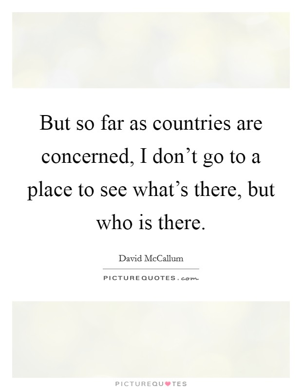 But so far as countries are concerned, I don't go to a place to see what's there, but who is there Picture Quote #1