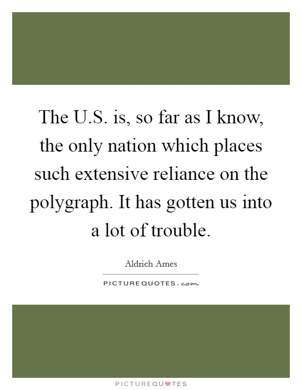 The U.S. is, so far as I know, the only nation which places such extensive reliance on the polygraph. It has gotten us into a lot of trouble Picture Quote #1