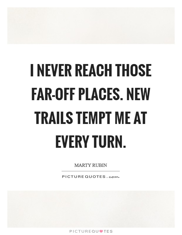I never reach those far-off places. New trails tempt me at every turn Picture Quote #1