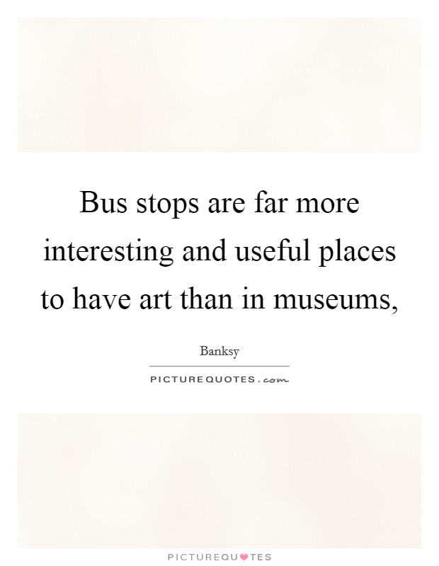 Bus stops are far more interesting and useful places to have art than in museums, Picture Quote #1