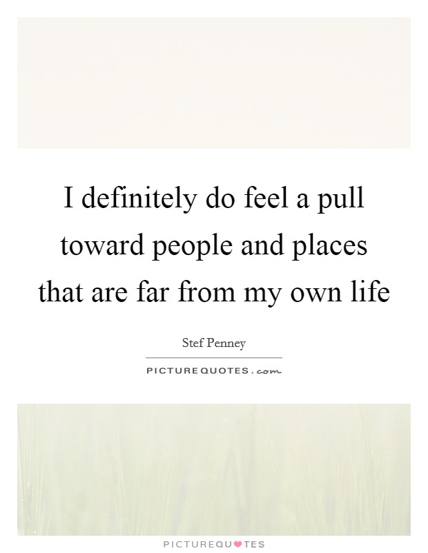 I definitely do feel a pull toward people and places that are far from my own life Picture Quote #1